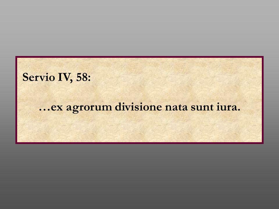 Servio IV, 58: …ex agrorum divisione nata sunt iura.