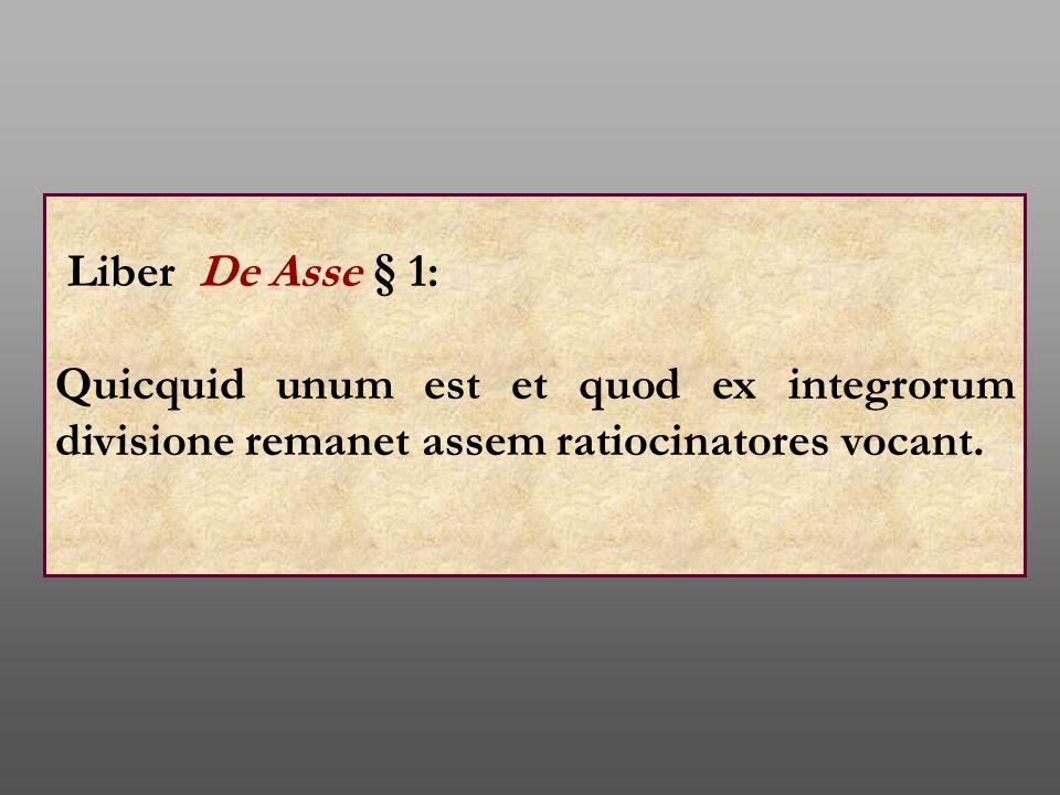 Liber De Asse § 1: Quicquid unum est et quod ex integrorum divisione remanet assem ratiocinatores vocant.