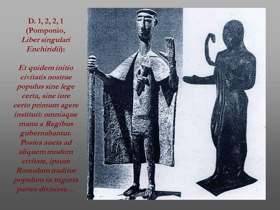 D. 1, 2, 2, 1 (Pomponio, Liber singulari Enchiridii): Et quidem initio civitatis nostrae populus sine lege certa, sine iure certo primum agere institu