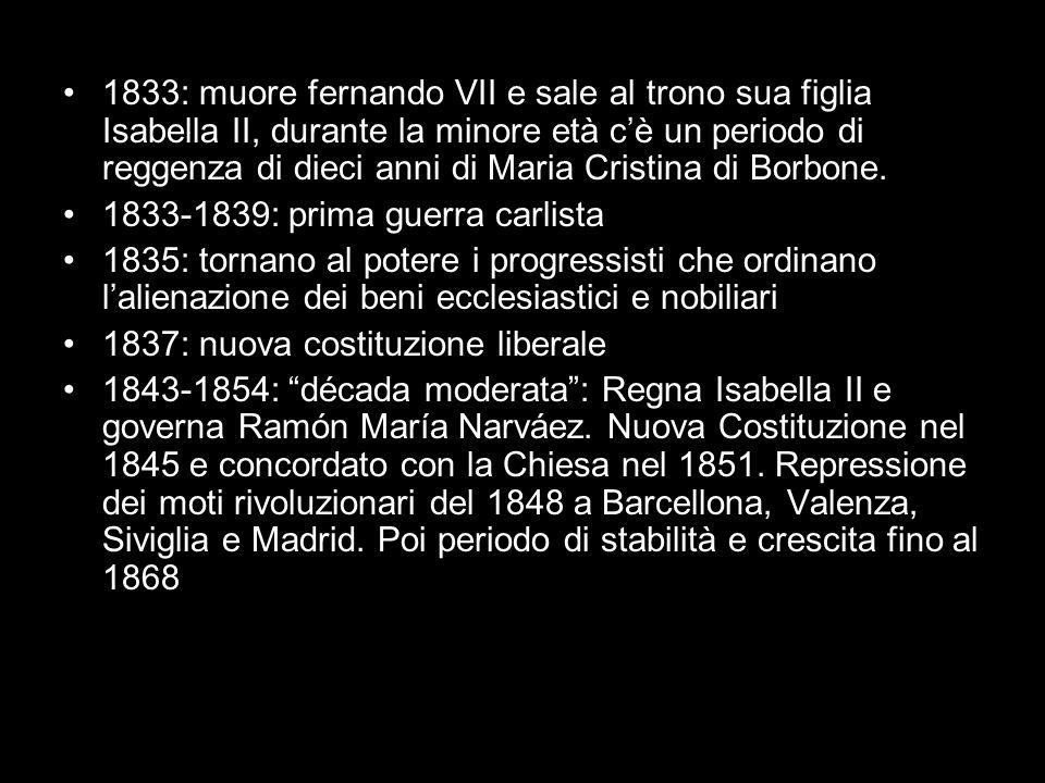 1833: muore fernando VII e sale al trono sua figlia Isabella II, durante la minore età c'è un periodo di reggenza di dieci anni di Maria Cristina di B