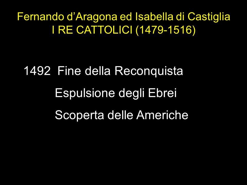 1492 Fine della Reconquista Espulsione degli Ebrei Scoperta delle Americhe Fernando d'Aragona ed Isabella di Castiglia I RE CATTOLICI (1479-1516)