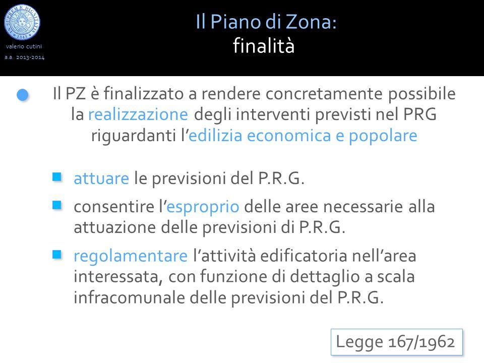 valerio cutini Il Piano di Zona: finalità a.a. 2013-2014 Legge 167/1962 Il PZ è finalizzato a rendere concretamente possibile la realizzazione degli i