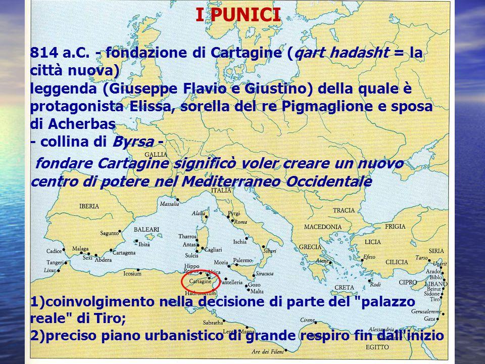 I PUNICI 814 a.C. - fondazione di Cartagine (qart hadasht = la città nuova) leggenda (Giuseppe Flavio e Giustino) della quale è protagonista Elissa, s