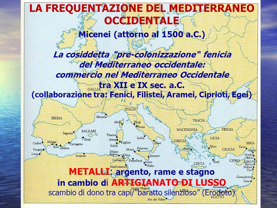 LA FREQUENTAZIONE DEL MEDITERRANEO OCCIDENTALE Micenei (attorno al 1500 a.C.) La cosiddetta pre-colonizzazione fenicia del Mediterraneo occidentale: commercio nel Mediterraneo Occidentale tra XII e IX sec.
