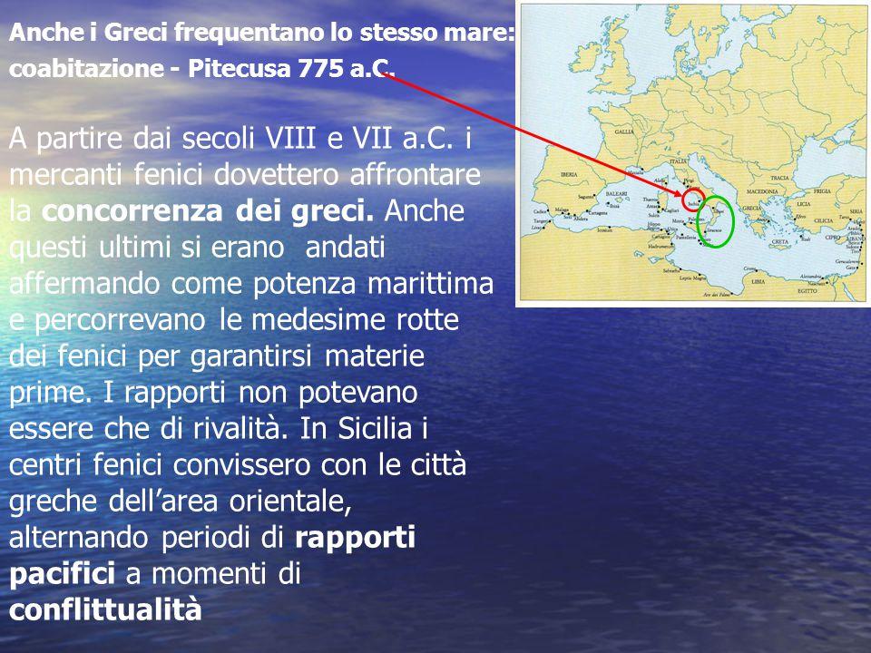 Anche i Greci frequentano lo stesso mare: coabitazione - Pitecusa 775 a.C. A partire dai secoli VIII e VII a.C. i mercanti fenici dovettero affrontare
