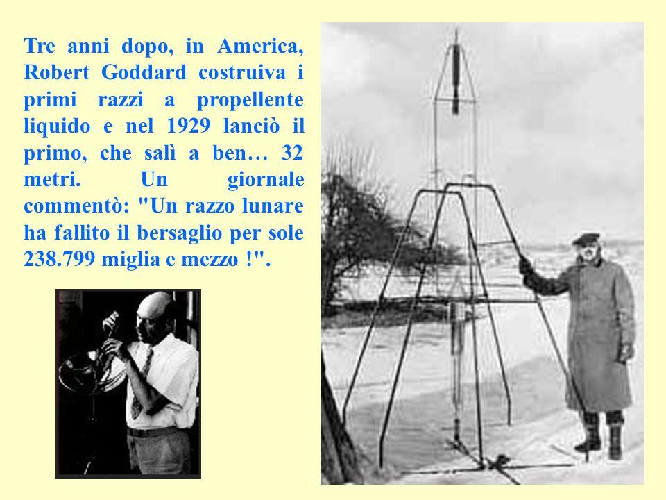Tre anni dopo, in America, Robert Goddard costruiva i primi razzi a propellente liquido e nel 1929 lanciò il primo, che salì a ben… 32 metri. Un giorn