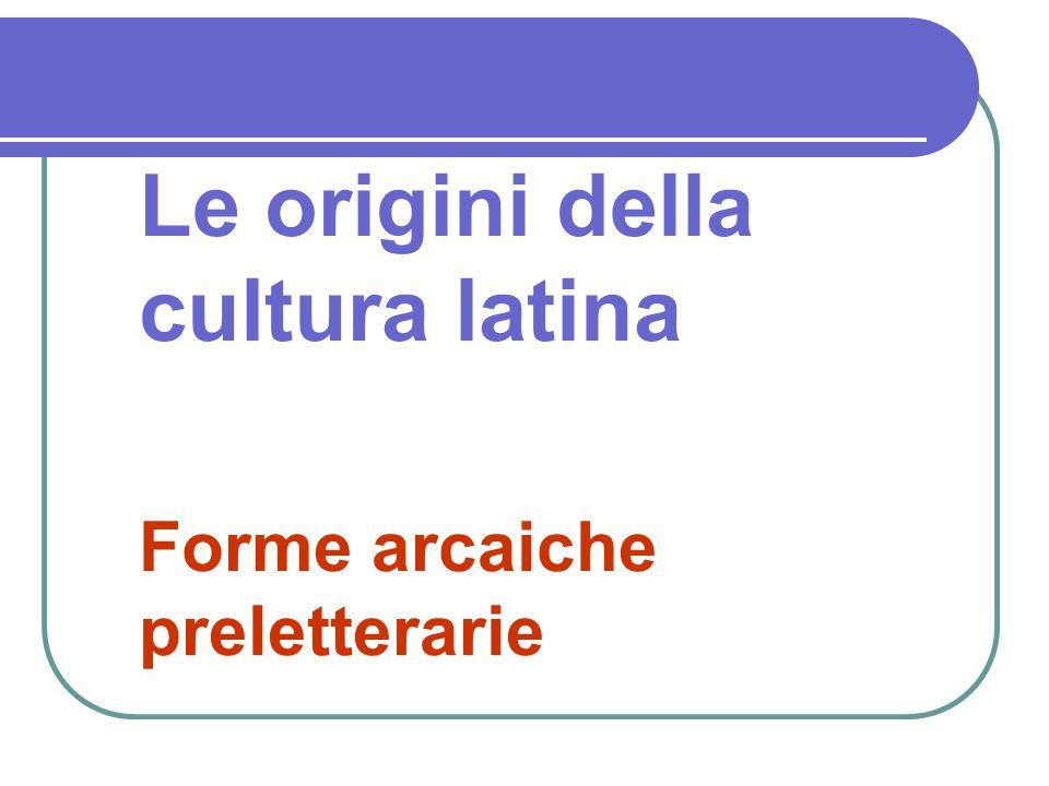 Le origini della cultura latina Forme arcaiche preletterarie