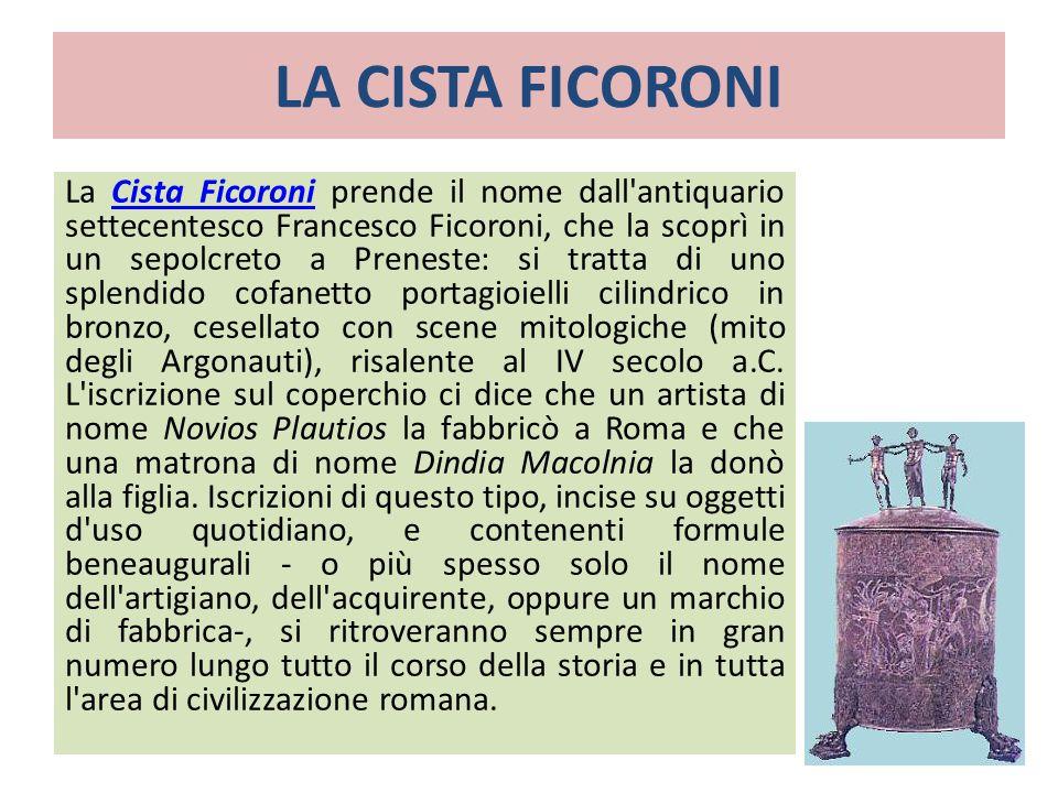 LA CISTA FICORONI La Cista Ficoroni prende il nome dall'antiquario settecentesco Francesco Ficoroni, che la scoprì in un sepolcreto a Preneste: si tra