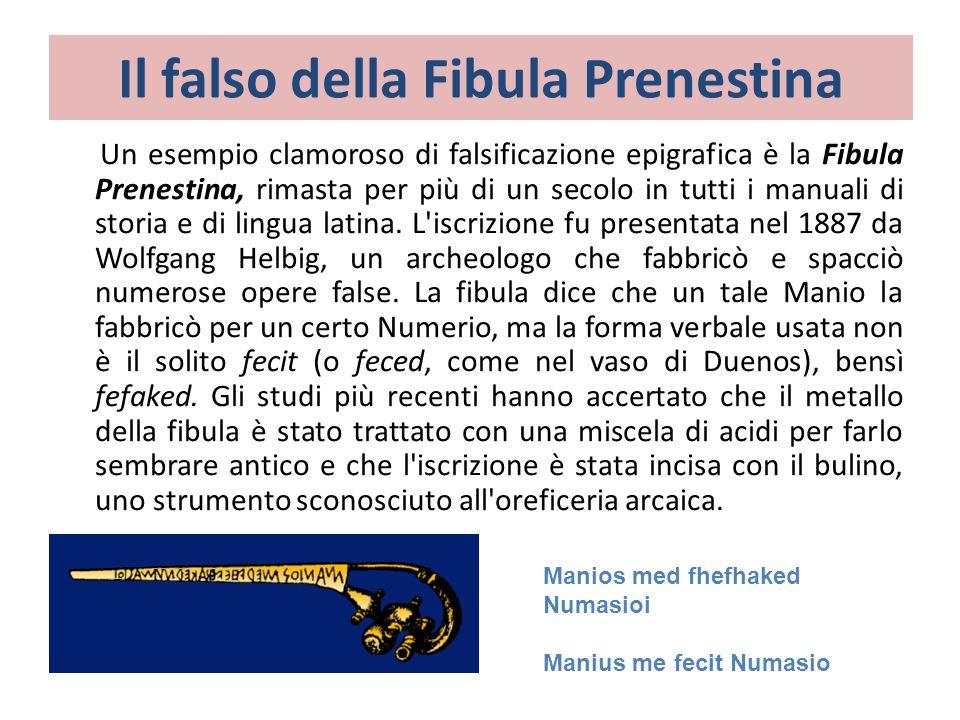 Un esempio clamoroso di falsificazione epigrafica è la Fibula Prenestina, rimasta per più di un secolo in tutti i manuali di storia e di lingua latina