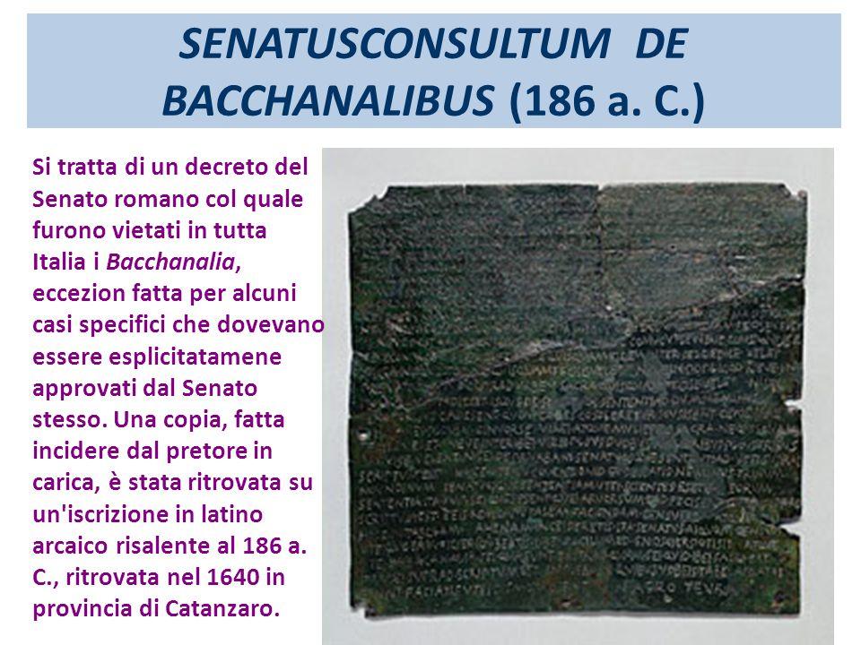 SENATUSCONSULTUM DE BACCHANALIBUS (186 a. C.) Si tratta di un decreto del Senato romano col quale furono vietati in tutta Italia i Bacchanalia, eccezi