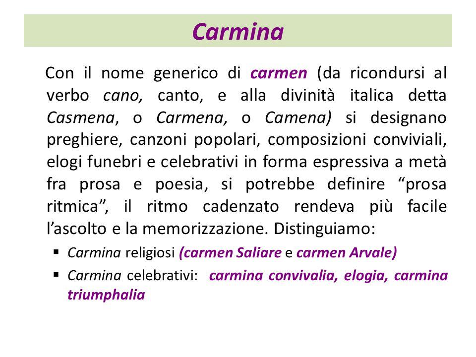 Con il nome generico di carmen (da ricondursi al verbo cano, canto, e alla divinità italica detta Casmena, o Carmena, o Camena) si designano preghiere