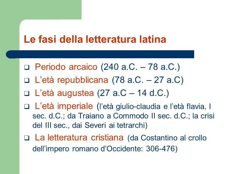 Le fasi della letteratura latina  Periodo arcaico (240 a.C. – 78 a.C.)  L'età repubblicana (78 a.C. – 27 a.C)  L'età augustea (27 a.C – 14 d.C.) 