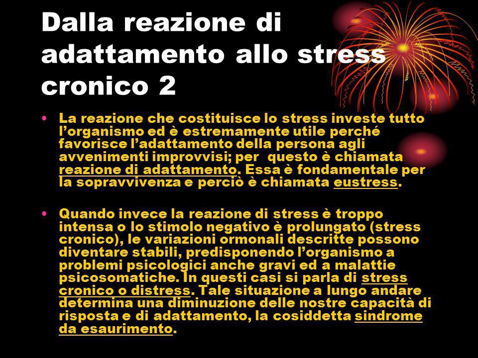 Dalla reazione di adattamento allo stress cronico 2 La reazione che costituisce lo stress investe tutto l'organismo ed è estremamente utile perché fav