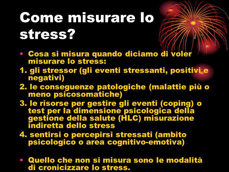 Come misurare lo stress? Cosa si misura quando diciamo di voler misurare lo stress: 1. gli stressor (gli eventi stressanti, positivi e negativi) 2. le
