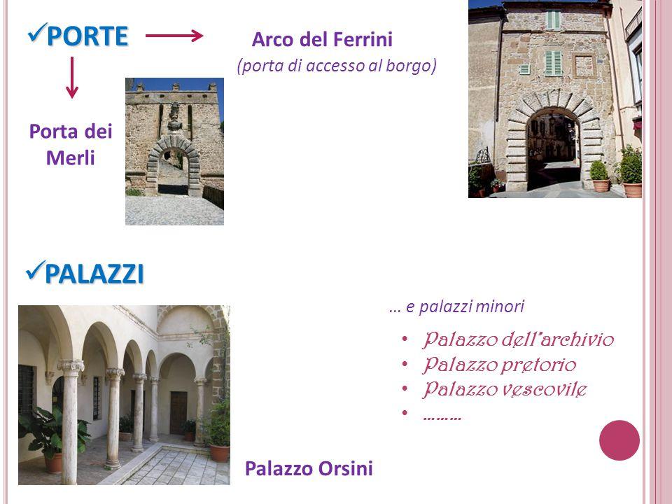 PORTE PORTE Arco del Ferrini (porta di accesso al borgo) Porta dei Merli PALAZZI PALAZZI Palazzo Orsini … e palazzi minori Palazzo dell'archivio Palazzo pretorio Palazzo vescovile ………