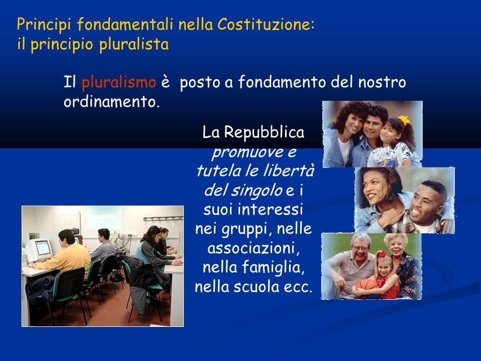 Principi fondamentali nella Costituzione: il principio pluralista Il pluralismo è posto a fondamento del nostro ordinamento.
