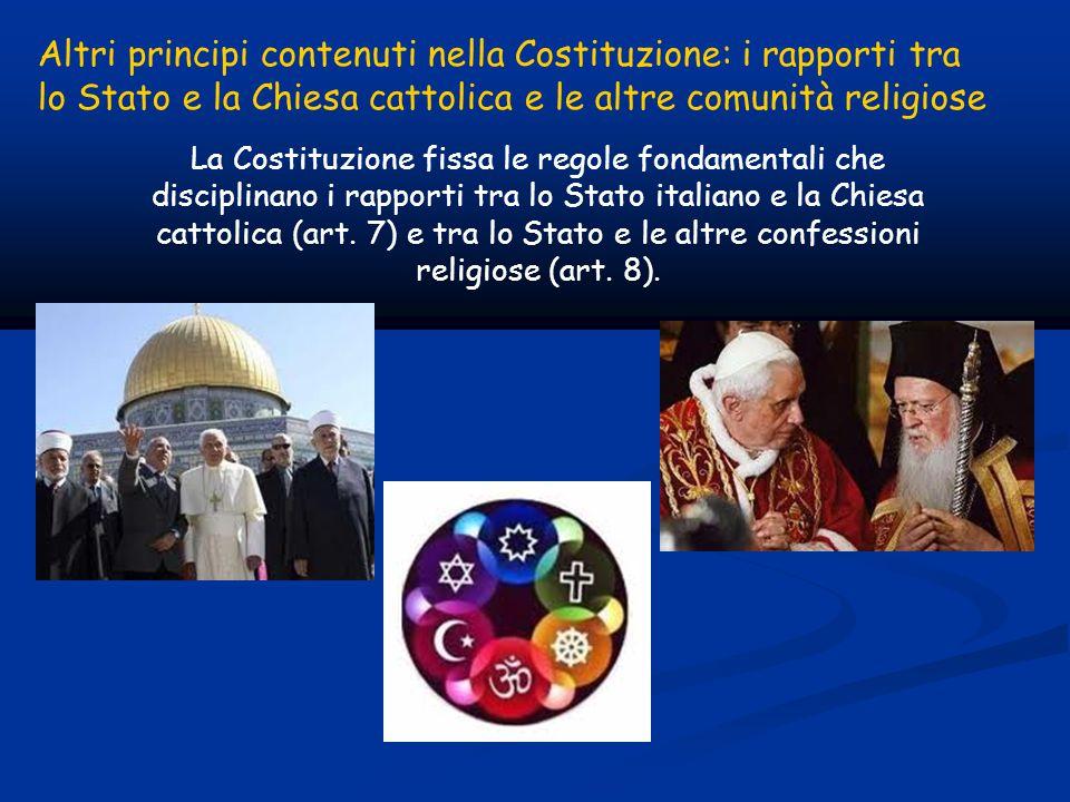 Altri principi contenuti nella Costituzione: i rapporti tra lo Stato e la Chiesa cattolica e le altre comunità religiose La Costituzione fissa le regole fondamentali che disciplinano i rapporti tra lo Stato italiano e la Chiesa cattolica (art.