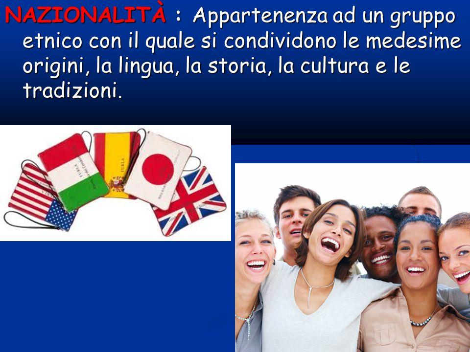 NAZIONALITÀ : Appartenenza ad un gruppo etnico con il quale si condividono le medesime origini, la lingua, la storia, la cultura e le tradizioni.