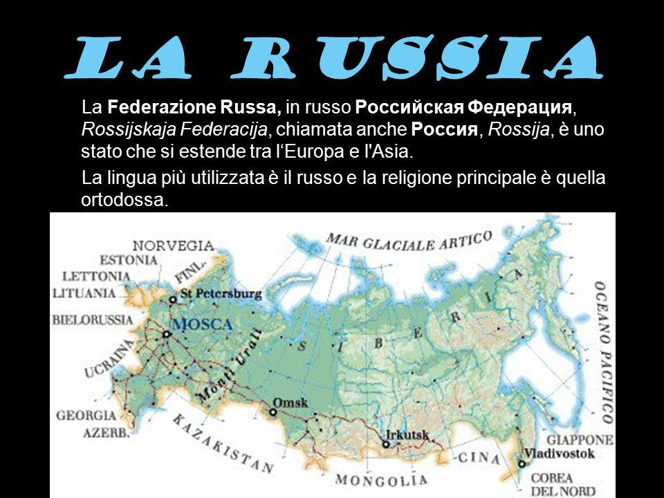 LA RUSSIA La Federazione Russa, in russo Российская Федерация, Rossijskaja Federacija, chiamata anche Россия, Rossija, è uno stato che si estende tra