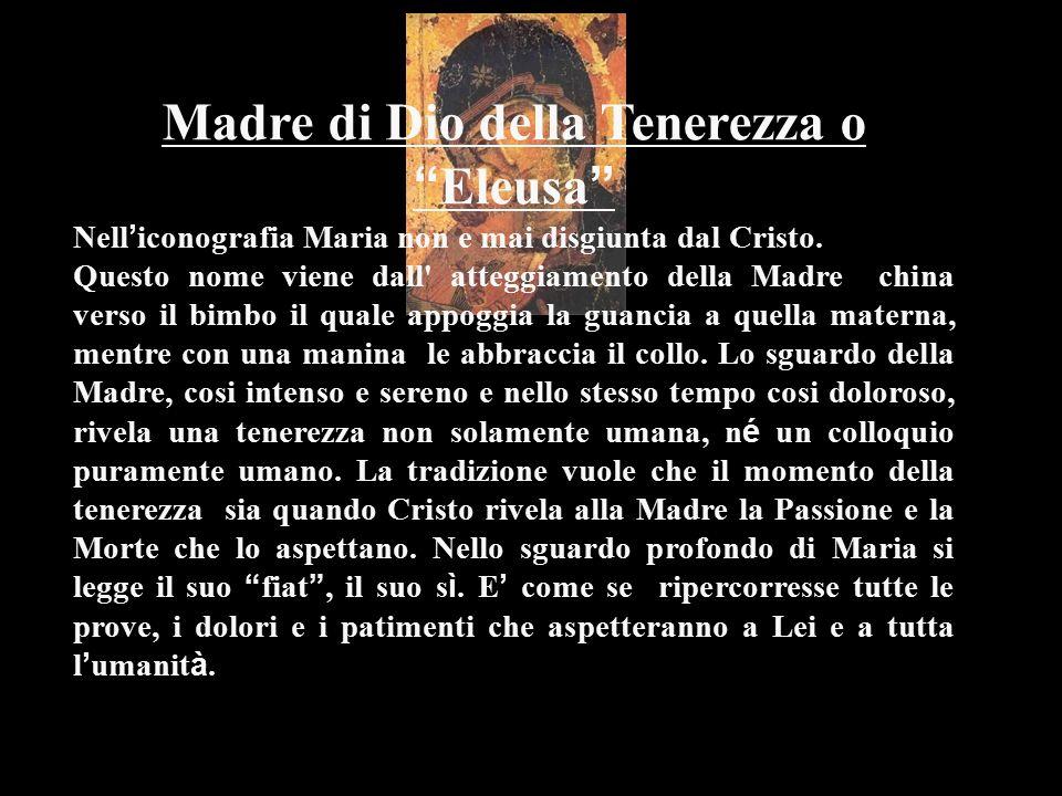 """Madre di Dio della Tenerezza o """" Eleusa """" Nell ' iconografia Maria non e mai disgiunta dal Cristo. Questo nome viene dall' atteggiamento della Madre c"""