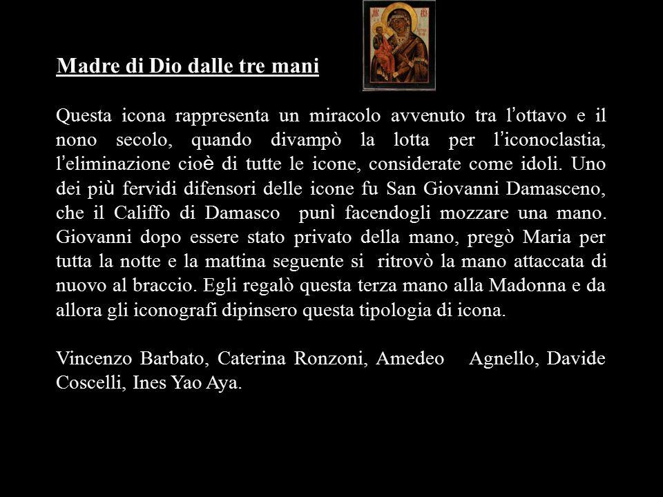 Madre di Dio dalle tre mani Questa icona rappresenta un miracolo avvenuto tra l ' ottavo e il nono secolo, quando divampò la lotta per l ' iconoclasti