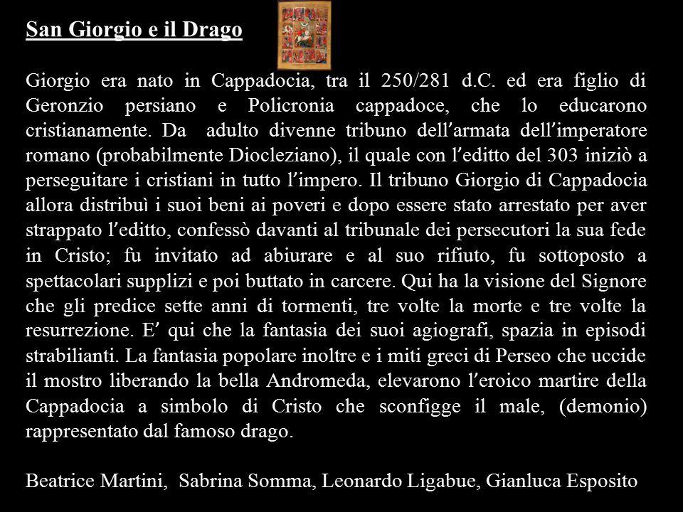 San Giorgio e il Drago Giorgio era nato in Cappadocia, tra il 250/281 d.C. ed era figlio di Geronzio persiano e Policronia cappadoce, che lo educarono