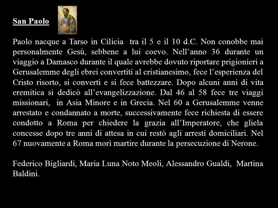 San Paolo Paolo nacque a Tarso in Cilicia tra il 5 e il 10 d.C. Non conobbe mai personalmente Gesù, sebbene a lui coevo. Nell'anno 36 durante un viagg