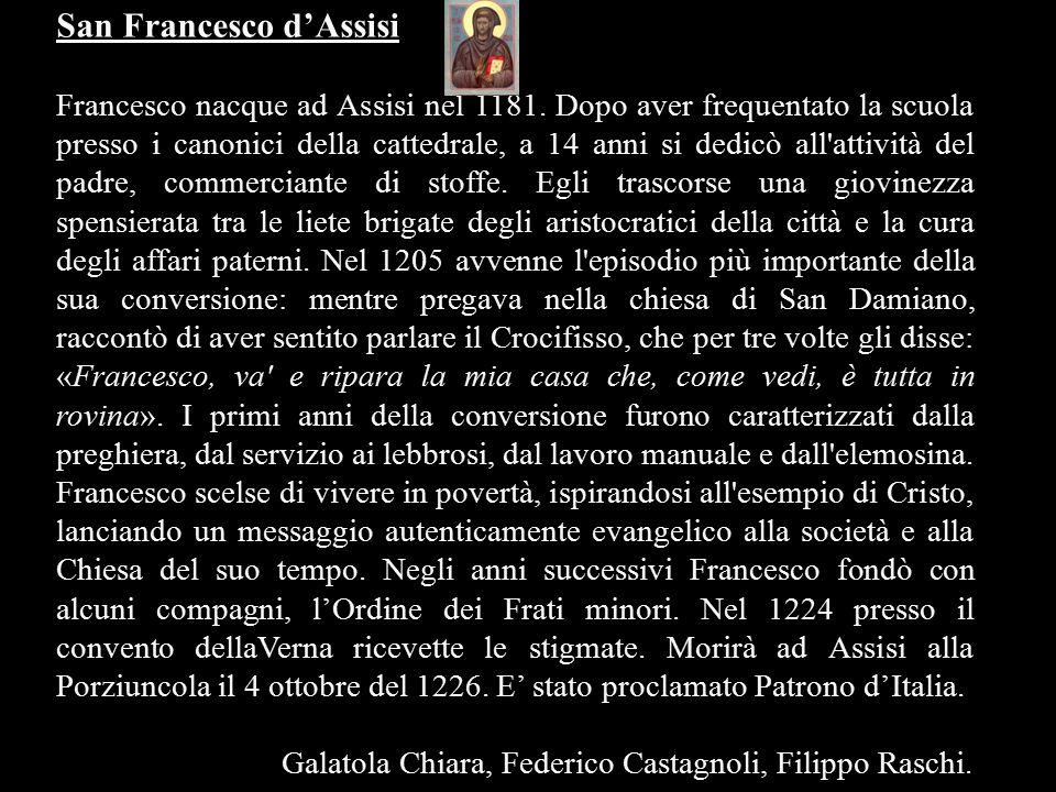 San Francesco d'Assisi Francesco nacque ad Assisi nel 1181. Dopo aver frequentato la scuola presso i canonici della cattedrale, a 14 anni si dedicò al