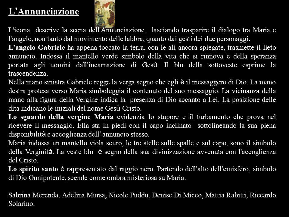 L ' Annunciazione L'icona descrive la scena dell'Annunciazione, lasciando trasparire il dialogo tra Maria e l'angelo, non tanto dal movimento delle la