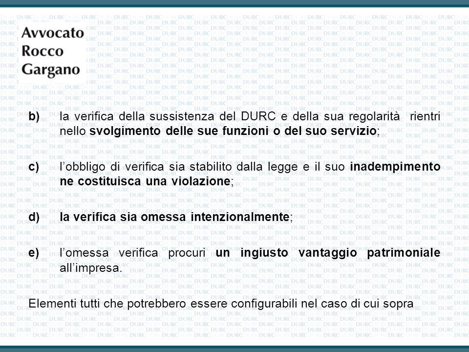 b)la verifica della sussistenza del DURC e della sua regolarità rientri nello svolgimento delle sue funzioni o del suo servizio; c)l'obbligo di verifi