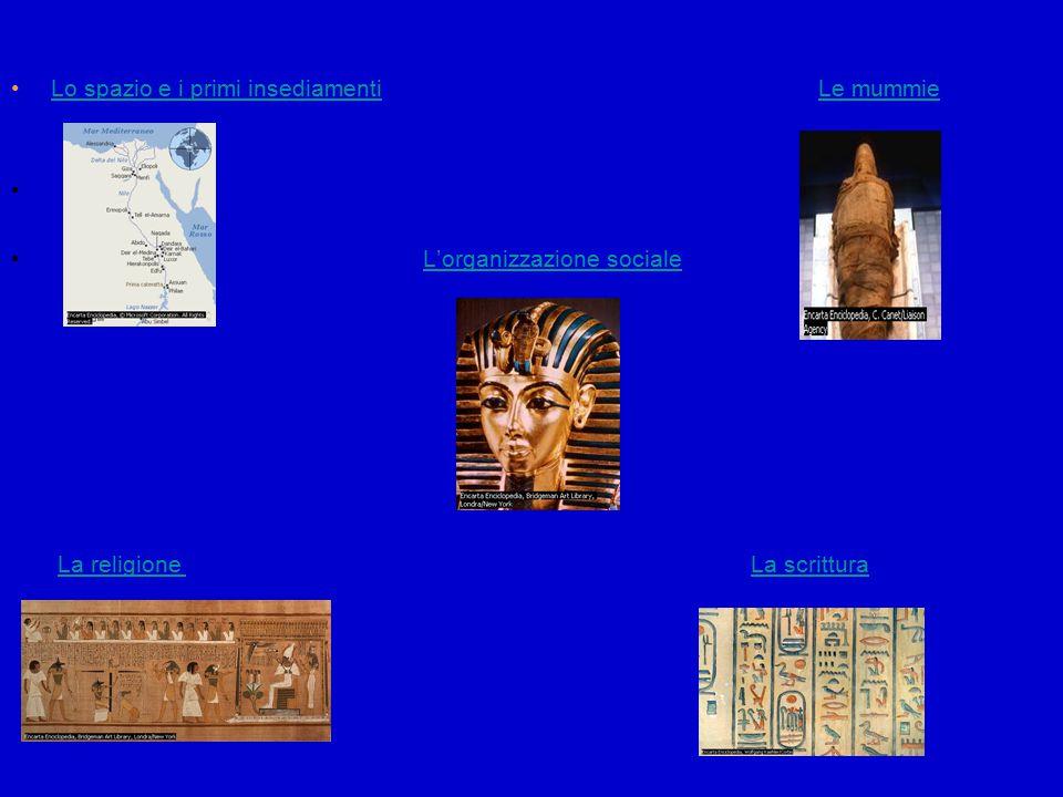 Lo spazio e i primi insediamenti Le mummieLo spazio e i primi insediamentiLe mummie L'organizzazione sociale La religione La scritturaLa religione La