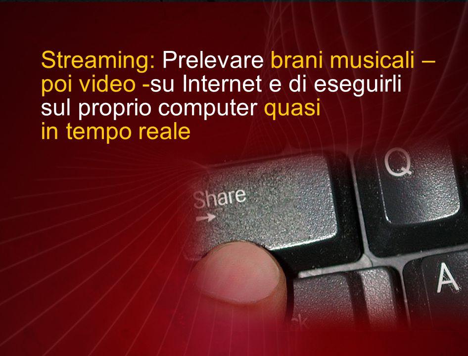 Streaming: Prelevare brani musicali – poi video -su Internet e di eseguirli sul proprio computer quasi in tempo reale
