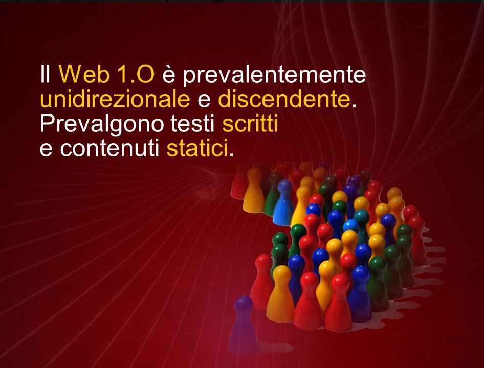 Il Web 1.O è prevalentemente unidirezionale e discendente. Prevalgono testi scritti e contenuti statici.