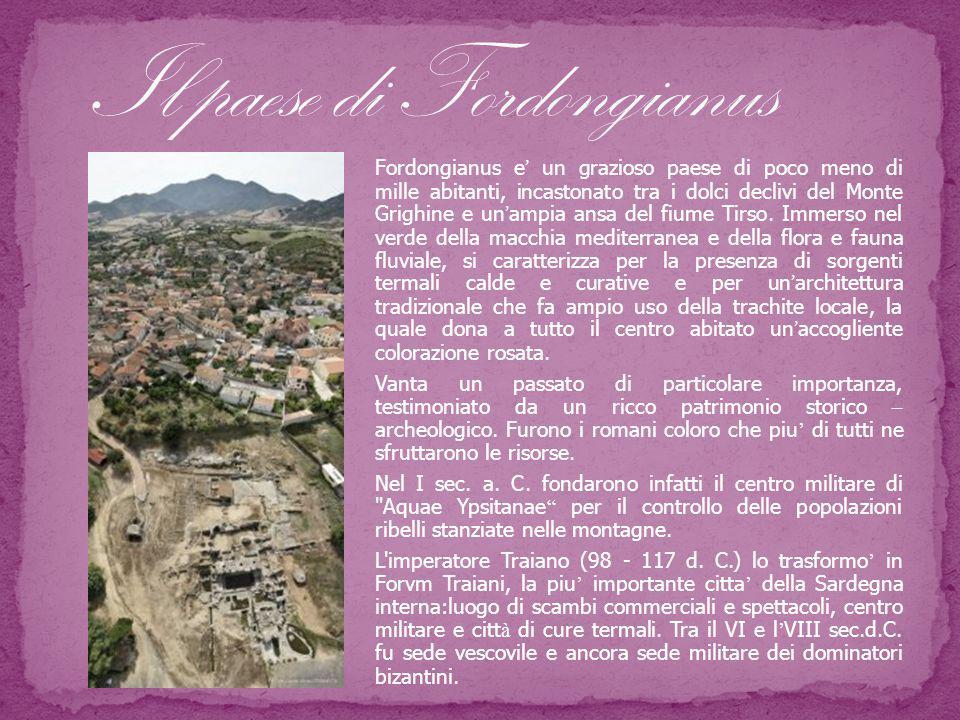 Fordongianus e ' un grazioso paese di poco meno di mille abitanti, incastonato tra i dolci declivi del Monte Grighine e un ' ampia ansa del fiume Tirso.