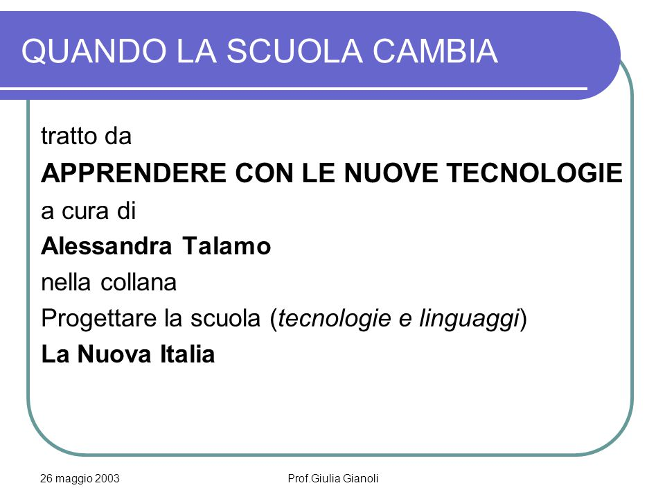 26 maggio 2003Prof.Giulia Gianoli QUANDO LA SCUOLA CAMBIA L'introduzione del computer in classe ha una storia fatta di scetticismi, timori, demonizzazioni e facili entusiasmi