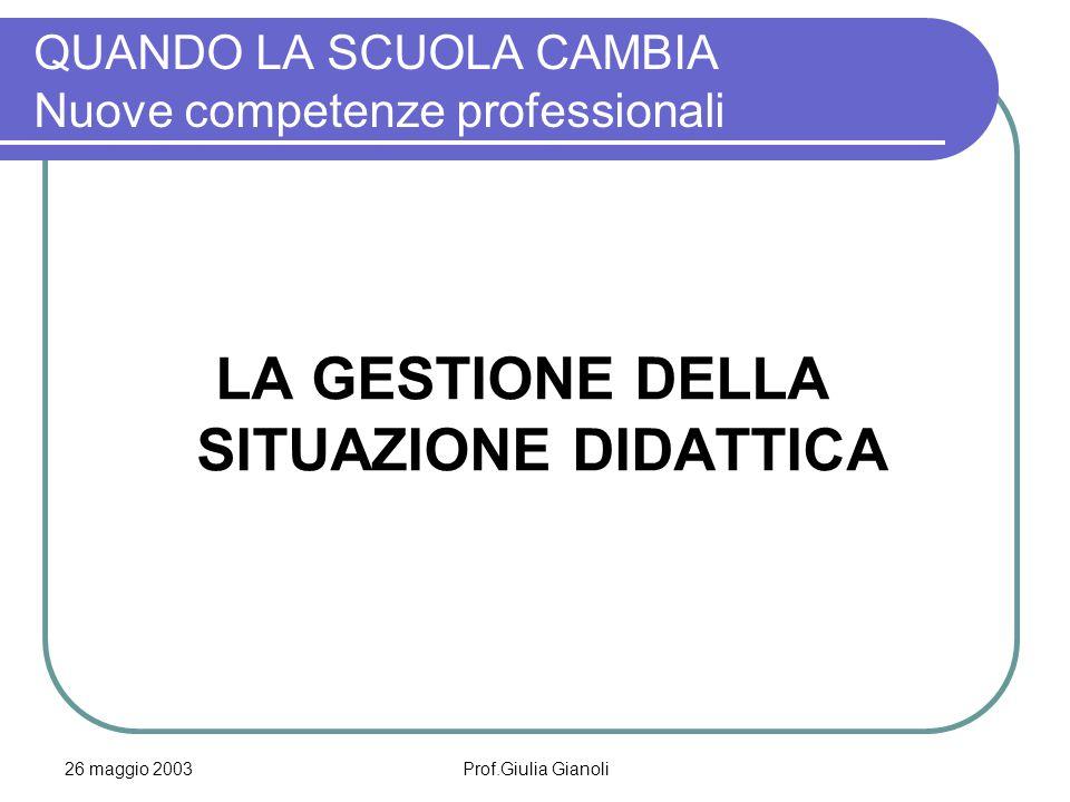 26 maggio 2003Prof.Giulia Gianoli QUANDO LA SCUOLA CAMBIA Nuove competenze professionali LA GESTIONE DELLA SITUAZIONE DIDATTICA