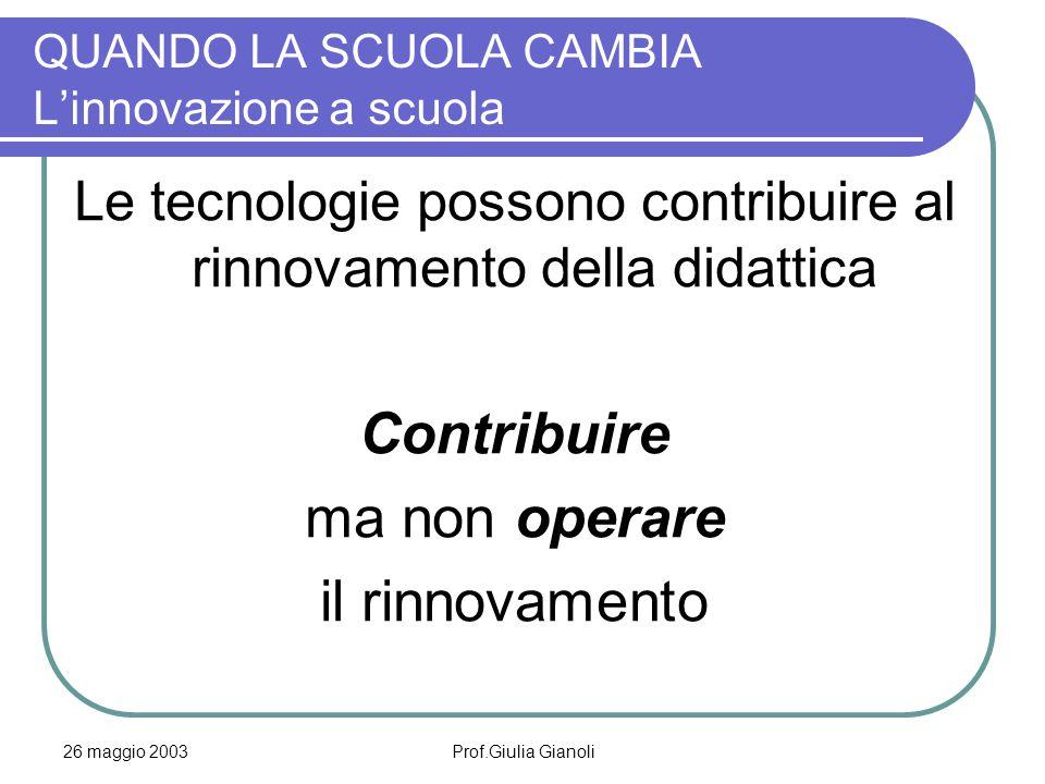 26 maggio 2003Prof.Giulia Gianoli QUANDO LA SCUOLA CAMBIA L'innovazione a scuola Le tecnologie possono contribuire al rinnovamento della didattica Con