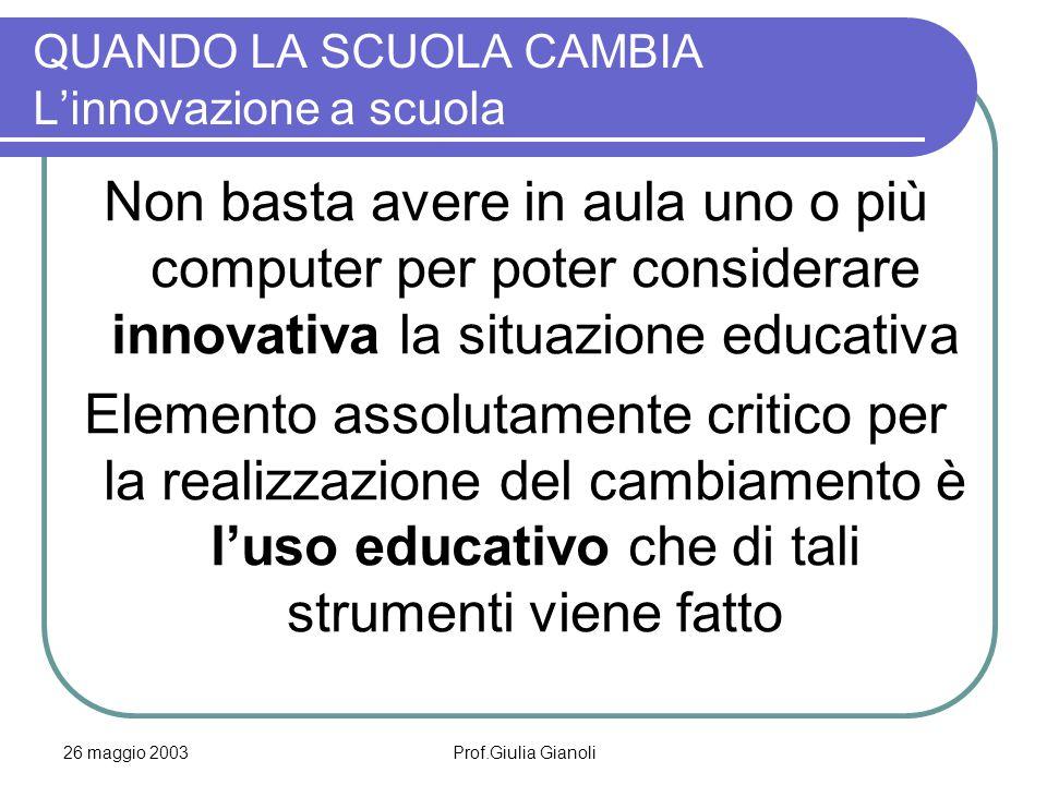 26 maggio 2003Prof.Giulia Gianoli QUANDO LA SCUOLA CAMBIA L'innovazione a scuola Non basta avere in aula uno o più computer per poter considerare inno