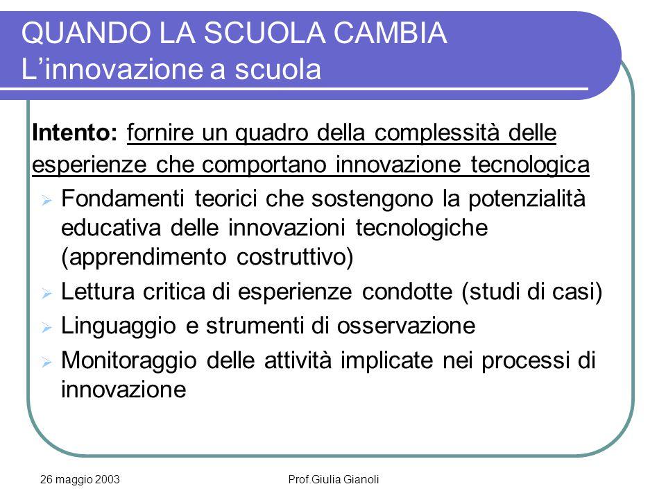 26 maggio 2003Prof.Giulia Gianoli QUANDO LA SCUOLA CAMBIA L'innovazione a scuola Intento: fornire un quadro della complessità delle esperienze che com