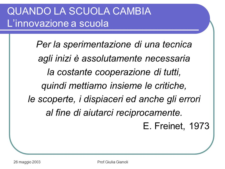 26 maggio 2003Prof.Giulia Gianoli QUANDO LA SCUOLA CAMBIA L'innovazione a scuola Per la sperimentazione di una tecnica agli inizi è assolutamente nece