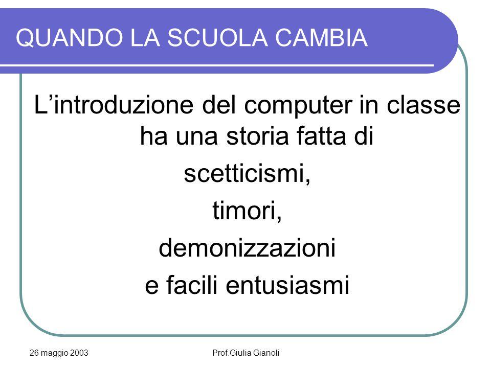 26 maggio 2003Prof.Giulia Gianoli QUANDO LA SCUOLA CAMBIA L'introduzione del computer in classe ha una storia fatta di scetticismi, timori, demonizzaz