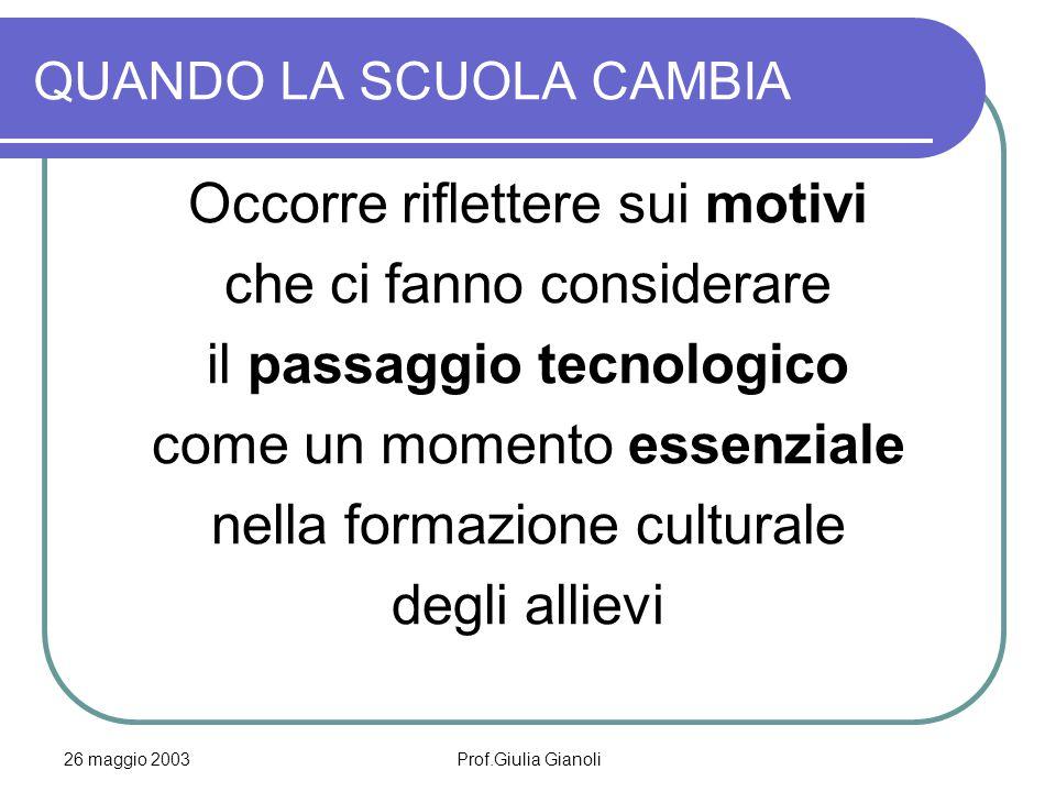 26 maggio 2003Prof.Giulia Gianoli QUANDO LA SCUOLA CAMBIA Occorre riflettere sui motivi che ci fanno considerare il passaggio tecnologico come un mome