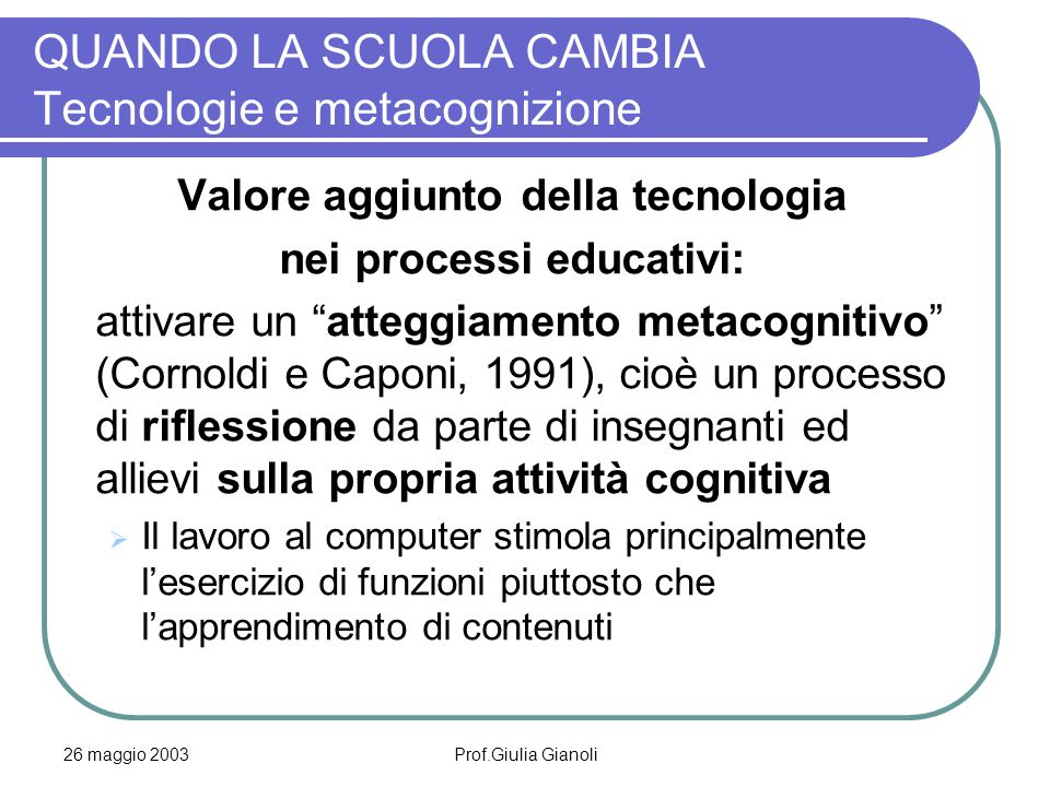 26 maggio 2003Prof.Giulia Gianoli QUANDO LA SCUOLA CAMBIA Tecnologie e metacognizione Valore aggiunto della tecnologia nei processi educativi: attivar
