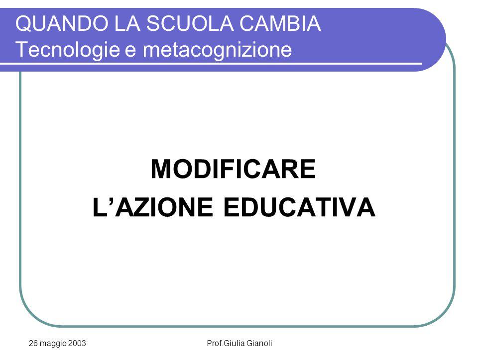 26 maggio 2003Prof.Giulia Gianoli QUANDO LA SCUOLA CAMBIA Tecnologie e metacognizione MODIFICARE L'AZIONE EDUCATIVA