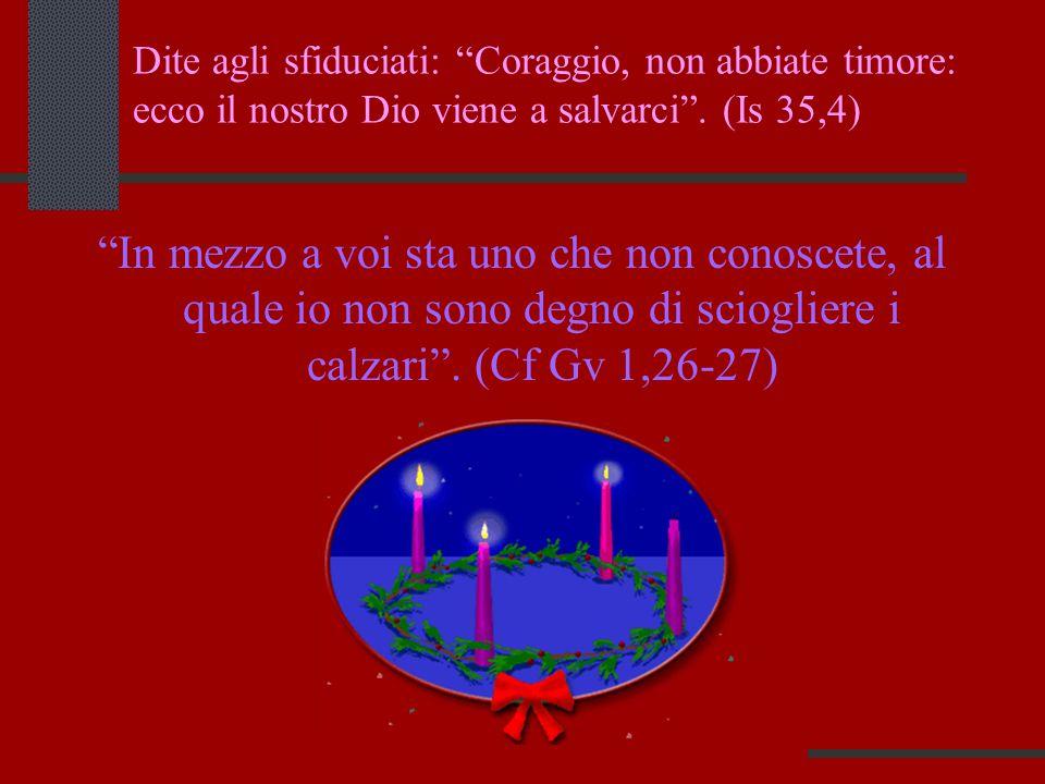 """Dite agli sfiduciati: """"Coraggio, non abbiate timore: ecco il nostro Dio viene a salvarci"""". (Is 35,4) """"In mezzo a voi sta uno che non conoscete, al qua"""