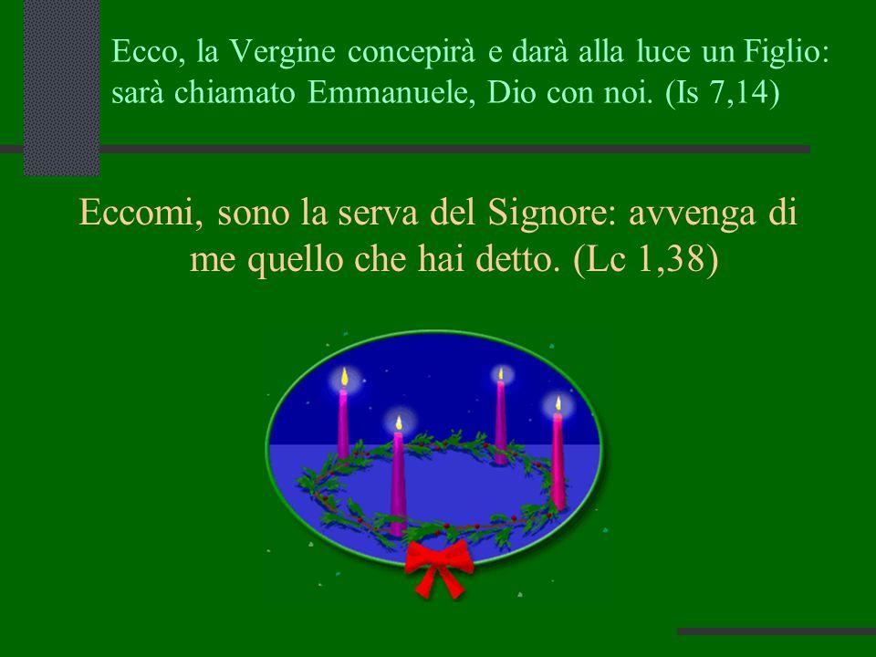 Ecco, la Vergine concepirà e darà alla luce un Figlio: sarà chiamato Emmanuele, Dio con noi. (Is 7,14) Eccomi, sono la serva del Signore: avvenga di m