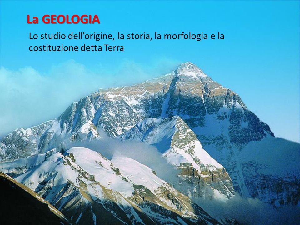 La GEOLOGIA Lo studio dell'origine, la storia, la morfologia e la costituzione detta Terra