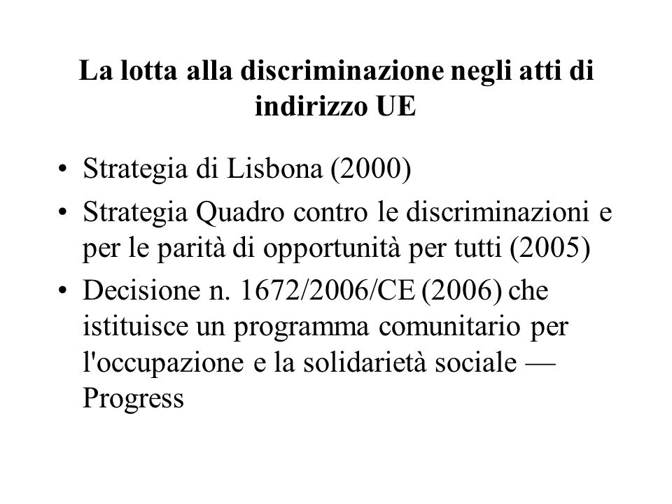 La lotta alla discriminazione negli atti di indirizzo UE Strategia di Lisbona (2000) Strategia Quadro contro le discriminazioni e per le parità di opportunità per tutti (2005) Decisione n.