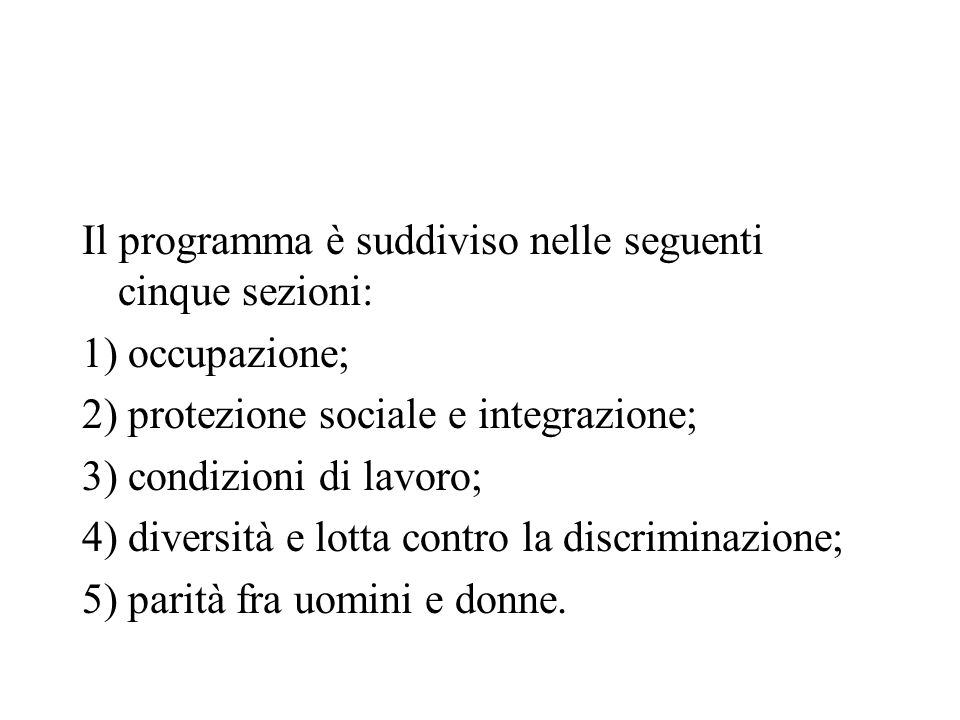 Il programma è suddiviso nelle seguenti cinque sezioni: 1) occupazione; 2) protezione sociale e integrazione; 3) condizioni di lavoro; 4) diversità e lotta contro la discriminazione; 5) parità fra uomini e donne.