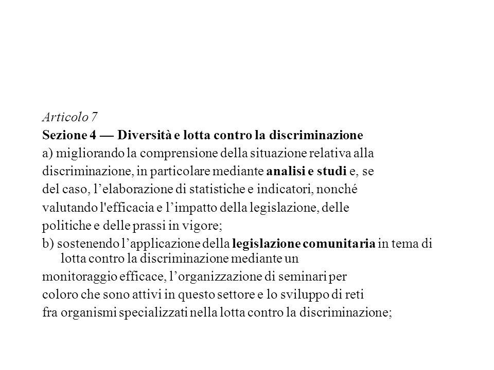 Articolo 7 Sezione 4 — Diversità e lotta contro la discriminazione a) migliorando la comprensione della situazione relativa alla discriminazione, in particolare mediante analisi e studi e, se del caso, l'elaborazione di statistiche e indicatori, nonché valutando l efficacia e l'impatto della legislazione, delle politiche e delle prassi in vigore; b) sostenendo l'applicazione della legislazione comunitaria in tema di lotta contro la discriminazione mediante un monitoraggio efficace, l'organizzazione di seminari per coloro che sono attivi in questo settore e lo sviluppo di reti fra organismi specializzati nella lotta contro la discriminazione;